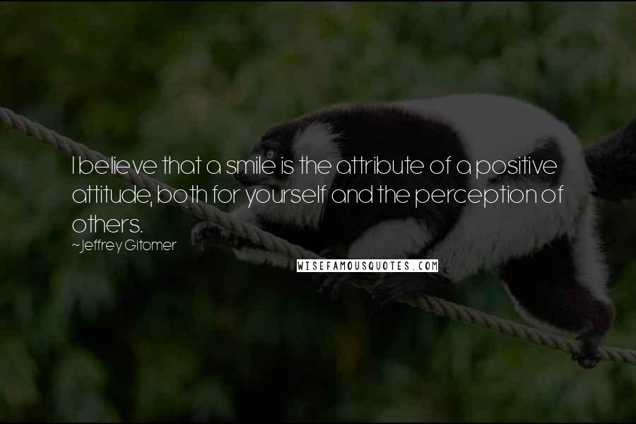 Jeffrey Gitomer quotes: I believe that a smile is the attribute of a positive attitude, both for yourself and the perception of others.