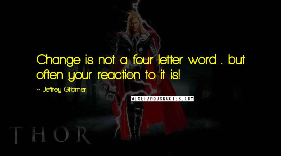 Jeffrey Gitomer quotes: Change is not a four letter word ... but often your reaction to it is!