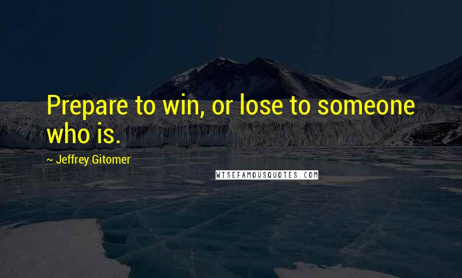 Jeffrey Gitomer quotes: Prepare to win, or lose to someone who is.