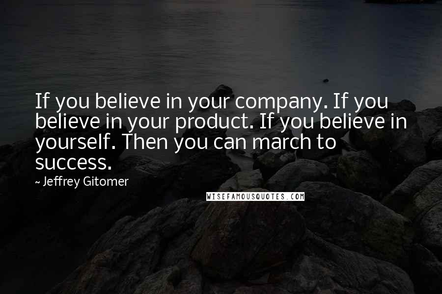Jeffrey Gitomer quotes: If you believe in your company. If you believe in your product. If you believe in yourself. Then you can march to success.