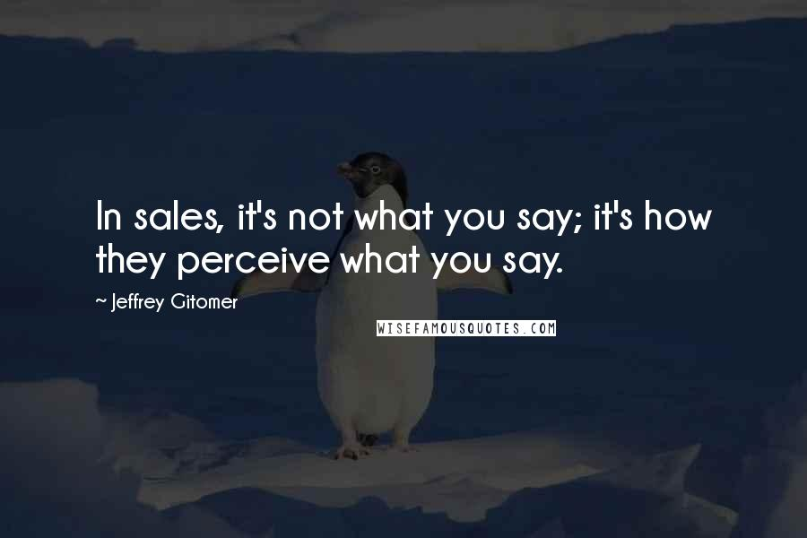 Jeffrey Gitomer quotes: In sales, it's not what you say; it's how they perceive what you say.