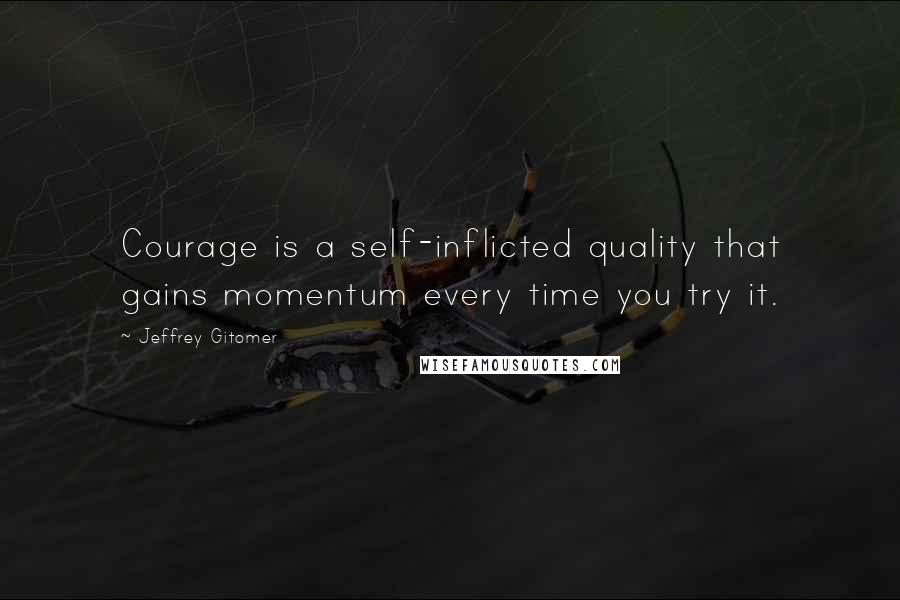 Jeffrey Gitomer quotes: Courage is a self-inflicted quality that gains momentum every time you try it.