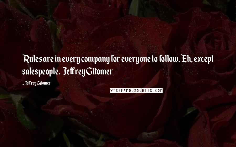 Jeffrey Gitomer quotes: Rules are in every company for everyone to follow. Eh, except salespeople. Jeffrey Gitomer