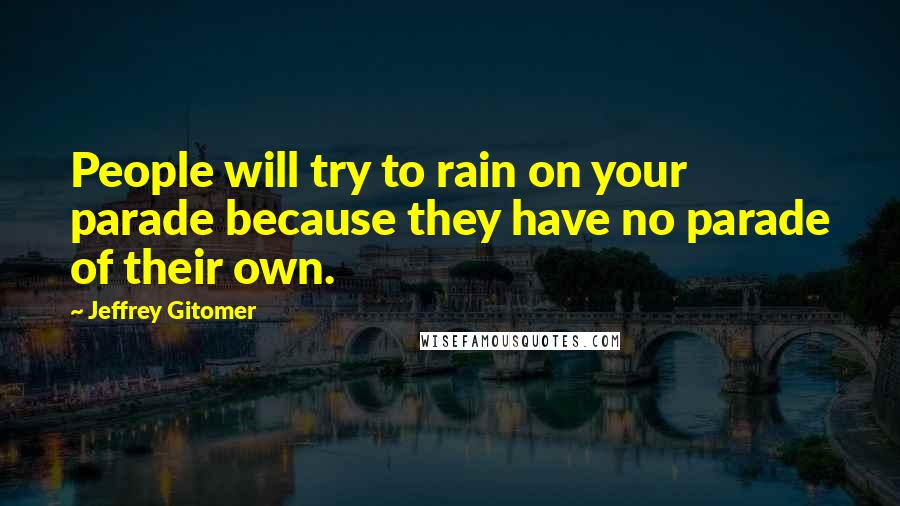 Jeffrey Gitomer quotes: People will try to rain on your parade because they have no parade of their own.