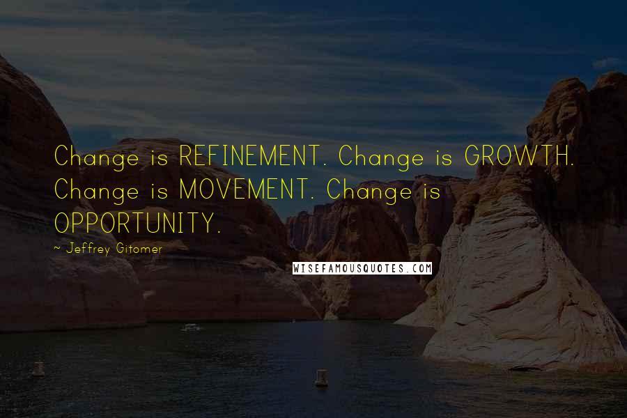 Jeffrey Gitomer quotes: Change is REFINEMENT. Change is GROWTH. Change is MOVEMENT. Change is OPPORTUNITY.