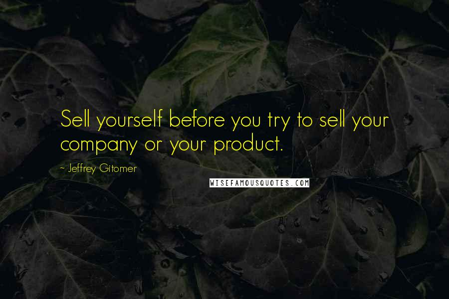 Jeffrey Gitomer quotes: Sell yourself before you try to sell your company or your product.
