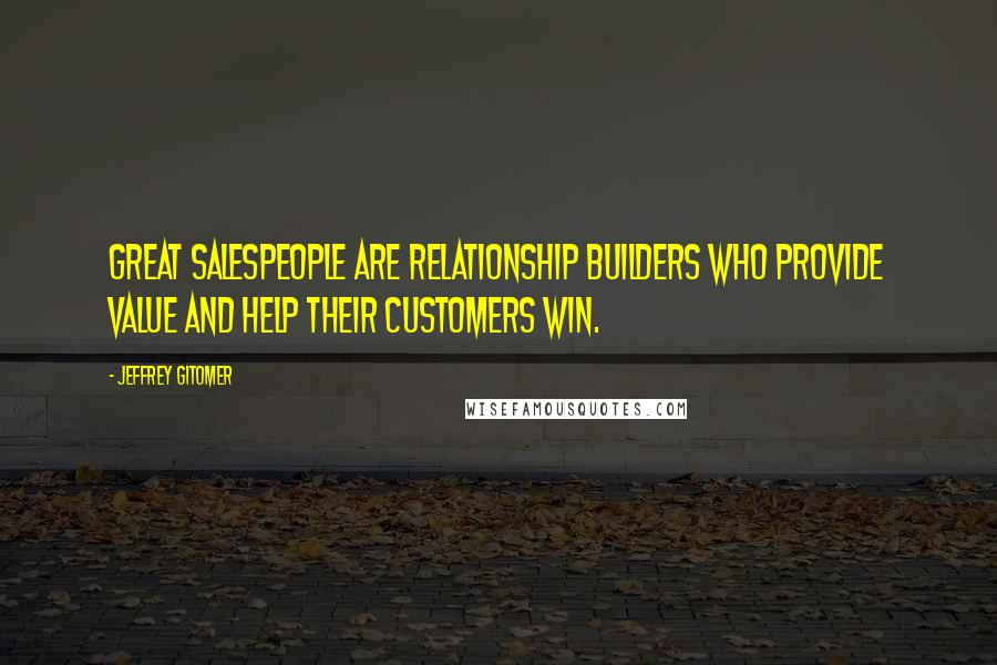 Jeffrey Gitomer quotes: Great salespeople are relationship builders who provide value and help their customers win.