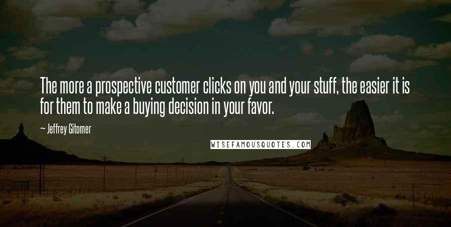 Jeffrey Gitomer quotes: The more a prospective customer clicks on you and your stuff, the easier it is for them to make a buying decision in your favor.