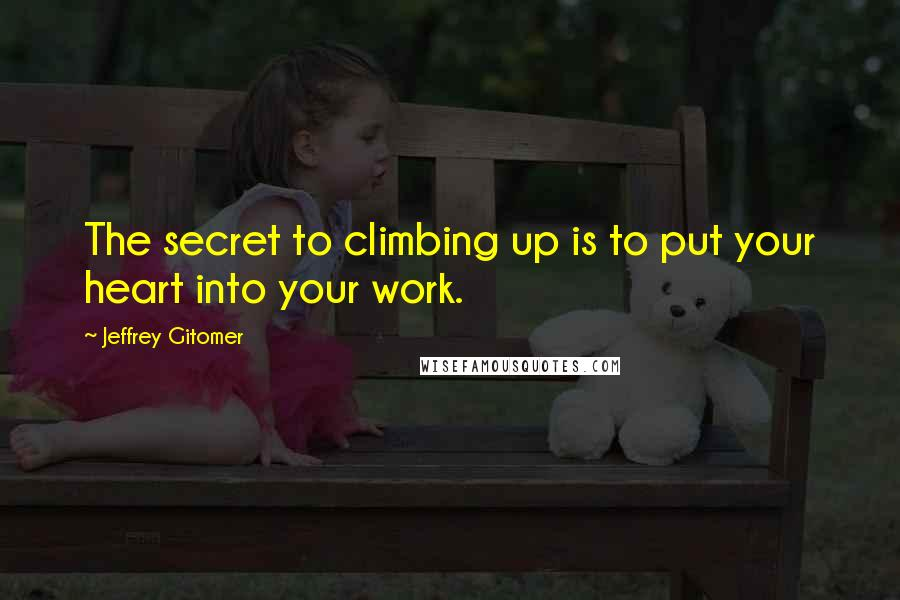 Jeffrey Gitomer quotes: The secret to climbing up is to put your heart into your work.