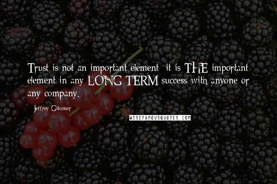 Jeffrey Gitomer quotes: Trust is not an important element; it is THE important element in any LONG TERM success with anyone or any company.