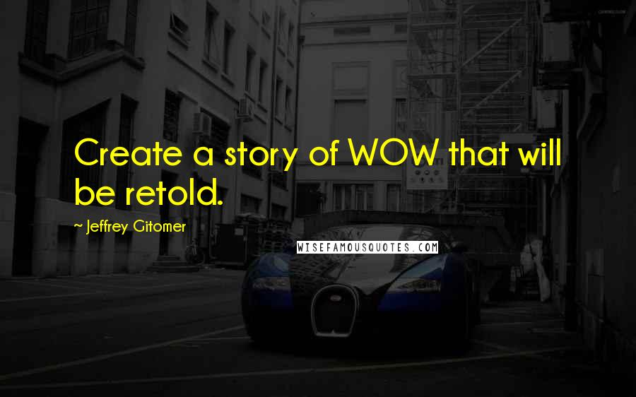 Jeffrey Gitomer quotes: Create a story of WOW that will be retold.