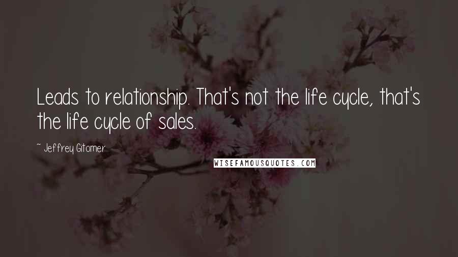 Jeffrey Gitomer quotes: Leads to relationship. That's not the life cycle, that's the life cycle of sales.