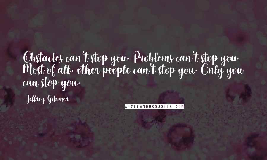 Jeffrey Gitomer quotes: Obstacles can't stop you. Problems can't stop you. Most of all, other people can't stop you. Only you can stop you.