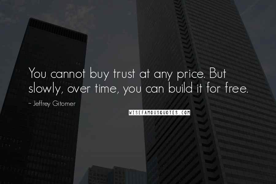 Jeffrey Gitomer quotes: You cannot buy trust at any price. But slowly, over time, you can build it for free.