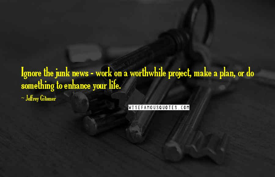 Jeffrey Gitomer quotes: Ignore the junk news - work on a worthwhile project, make a plan, or do something to enhance your life.