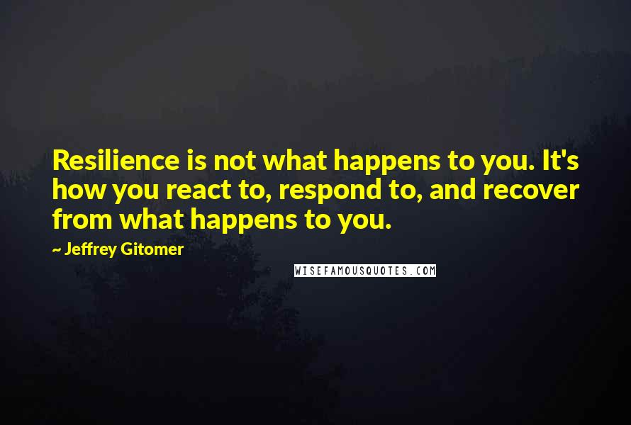 Jeffrey Gitomer quotes: Resilience is not what happens to you. It's how you react to, respond to, and recover from what happens to you.