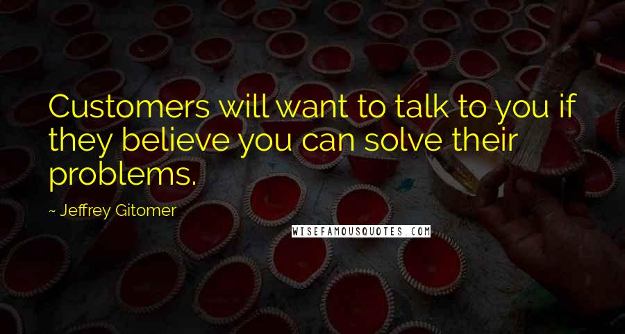 Jeffrey Gitomer quotes: Customers will want to talk to you if they believe you can solve their problems.
