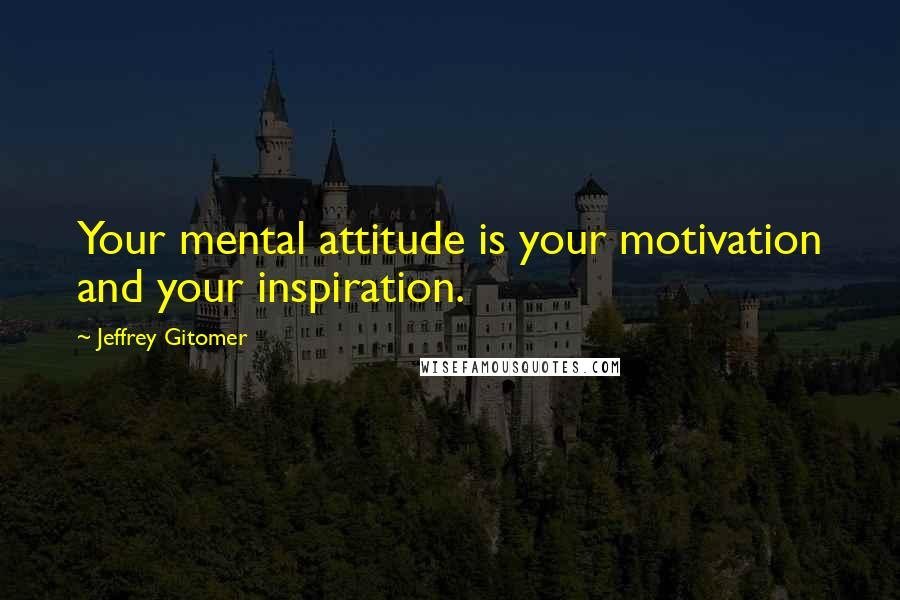 Jeffrey Gitomer quotes: Your mental attitude is your motivation and your inspiration.