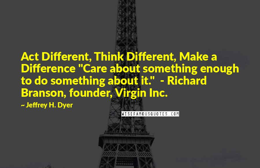 "Jeffrey H. Dyer quotes: Act Different, Think Different, Make a Difference ""Care about something enough to do something about it."" - Richard Branson, founder, Virgin Inc."