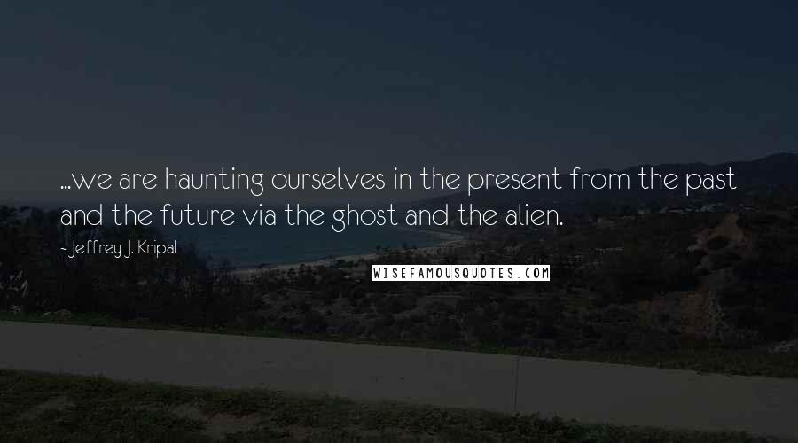 Jeffrey J. Kripal quotes: ...we are haunting ourselves in the present from the past and the future via the ghost and the alien.