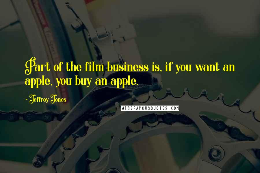 Jeffrey Jones quotes: Part of the film business is, if you want an apple, you buy an apple.