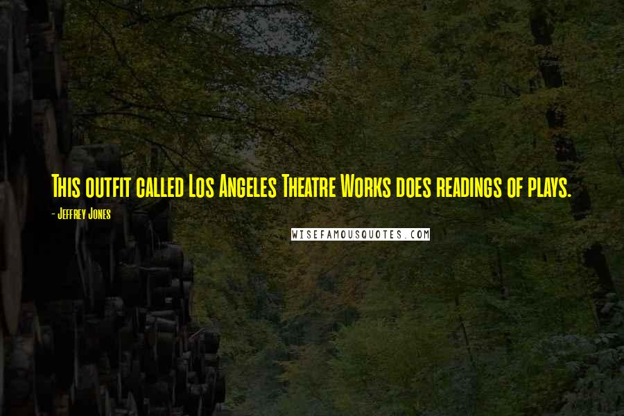 Jeffrey Jones quotes: This outfit called Los Angeles Theatre Works does readings of plays.
