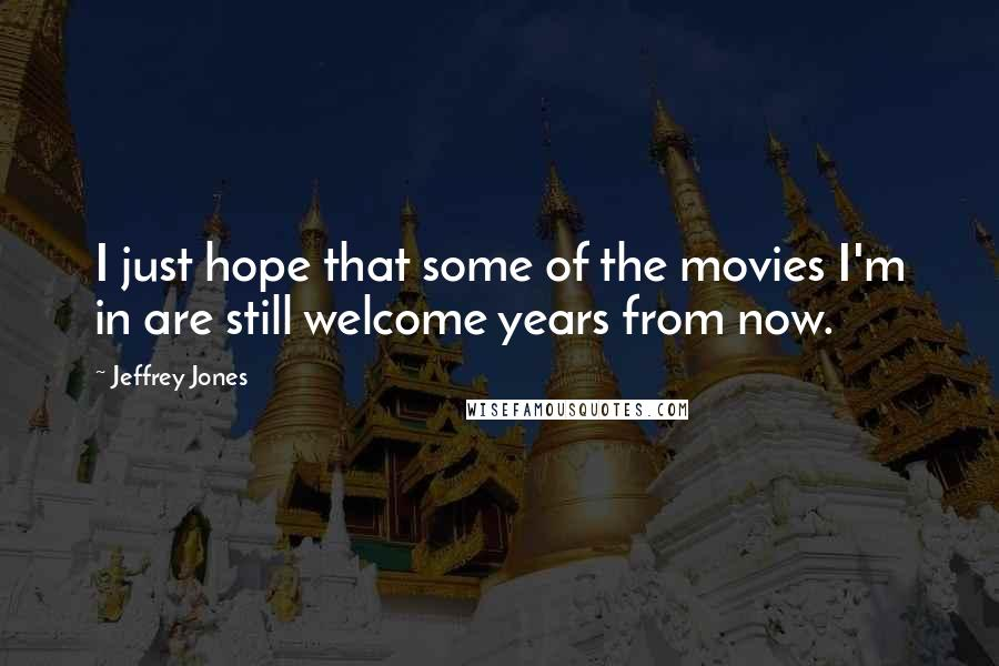 Jeffrey Jones quotes: I just hope that some of the movies I'm in are still welcome years from now.