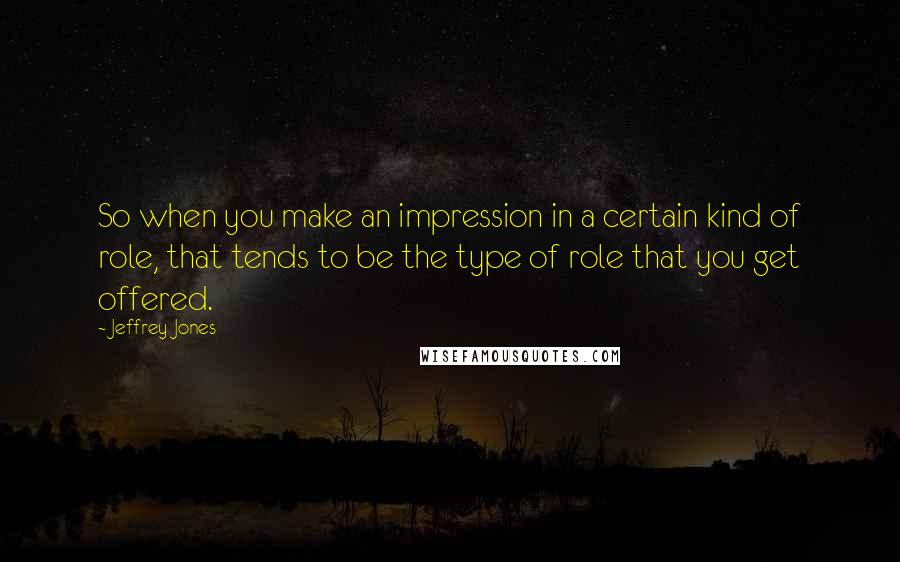 Jeffrey Jones quotes: So when you make an impression in a certain kind of role, that tends to be the type of role that you get offered.