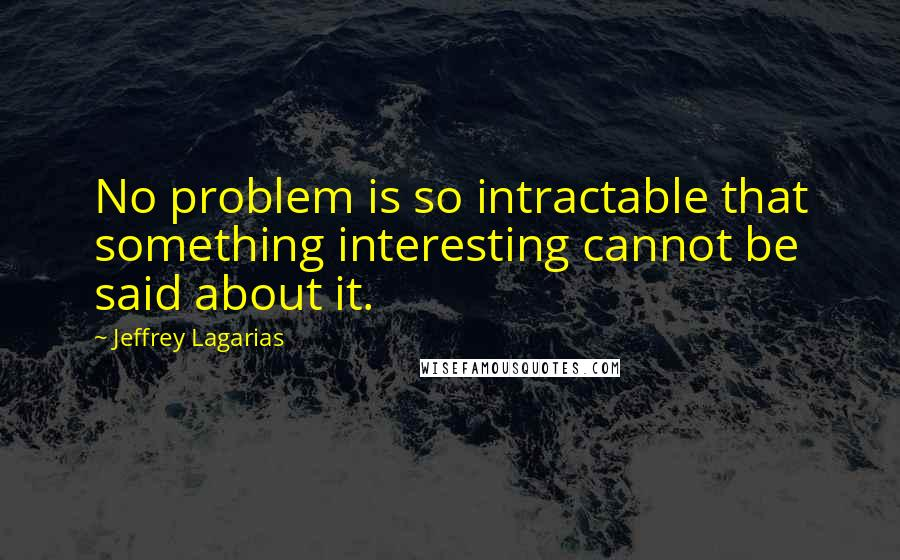 Jeffrey Lagarias quotes: No problem is so intractable that something interesting cannot be said about it.