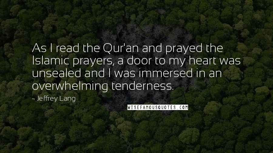 Jeffrey Lang quotes: As I read the Qur'an and prayed the Islamic prayers, a door to my heart was unsealed and I was immersed in an overwhelming tenderness.