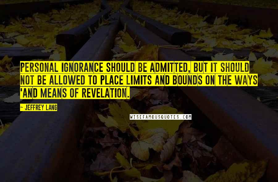Jeffrey Lang quotes: Personal ignorance should be admitted, but it should not be allowed to place limits and bounds on the ways 'and means of revelation.