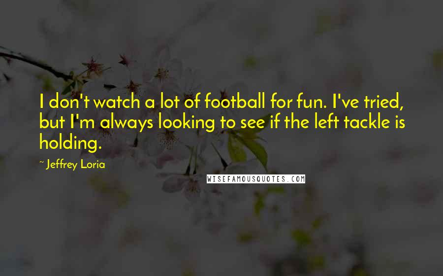 Jeffrey Loria quotes: I don't watch a lot of football for fun. I've tried, but I'm always looking to see if the left tackle is holding.