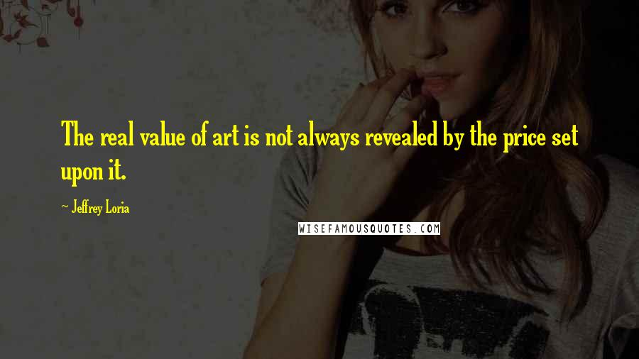 Jeffrey Loria quotes: The real value of art is not always revealed by the price set upon it.