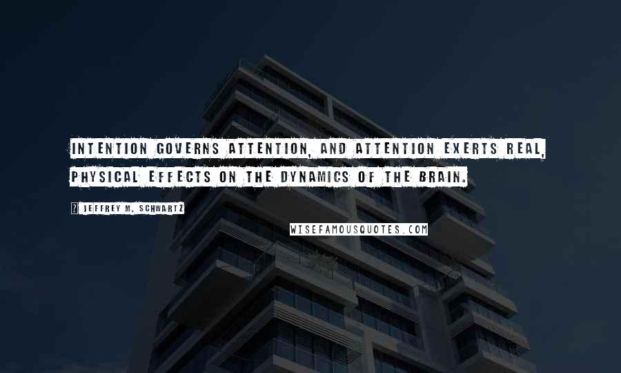 Jeffrey M. Schwartz quotes: Intention governs attention, and attention exerts real, physical effects on the dynamics of the brain.