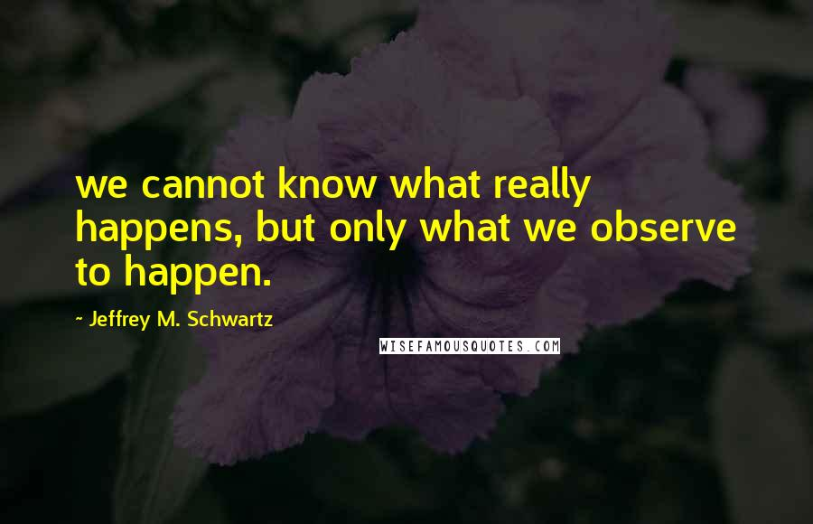 Jeffrey M. Schwartz quotes: we cannot know what really happens, but only what we observe to happen.