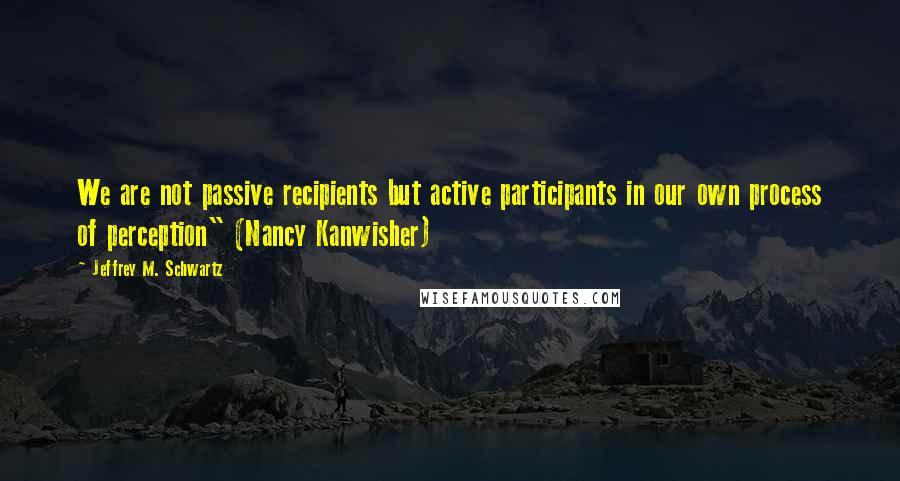"""Jeffrey M. Schwartz quotes: We are not passive recipients but active participants in our own process of perception"""" (Nancy Kanwisher)"""