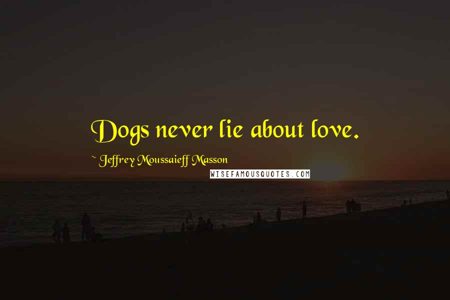 Jeffrey Moussaieff Masson quotes: Dogs never lie about love.