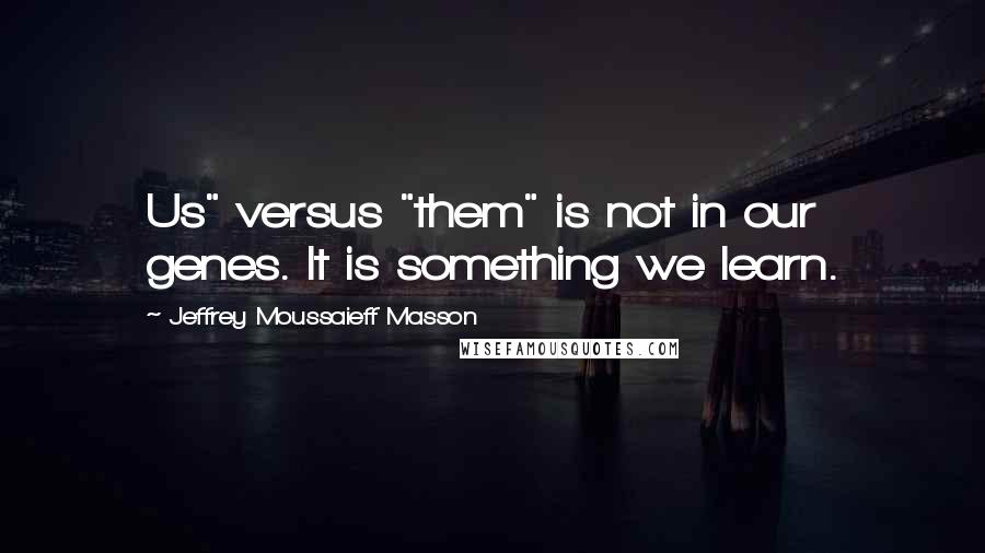 "Jeffrey Moussaieff Masson quotes: Us"" versus ""them"" is not in our genes. It is something we learn."
