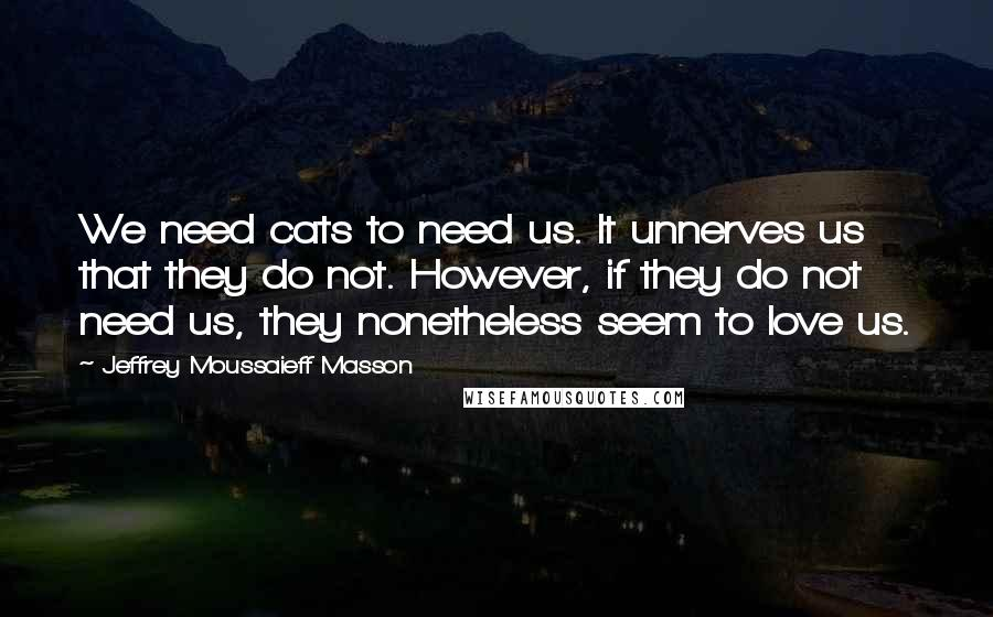 Jeffrey Moussaieff Masson quotes: We need cats to need us. It unnerves us that they do not. However, if they do not need us, they nonetheless seem to love us.