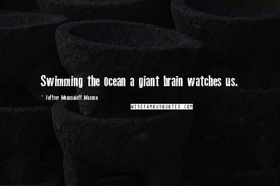 Jeffrey Moussaieff Masson quotes: Swimming the ocean a giant brain watches us.