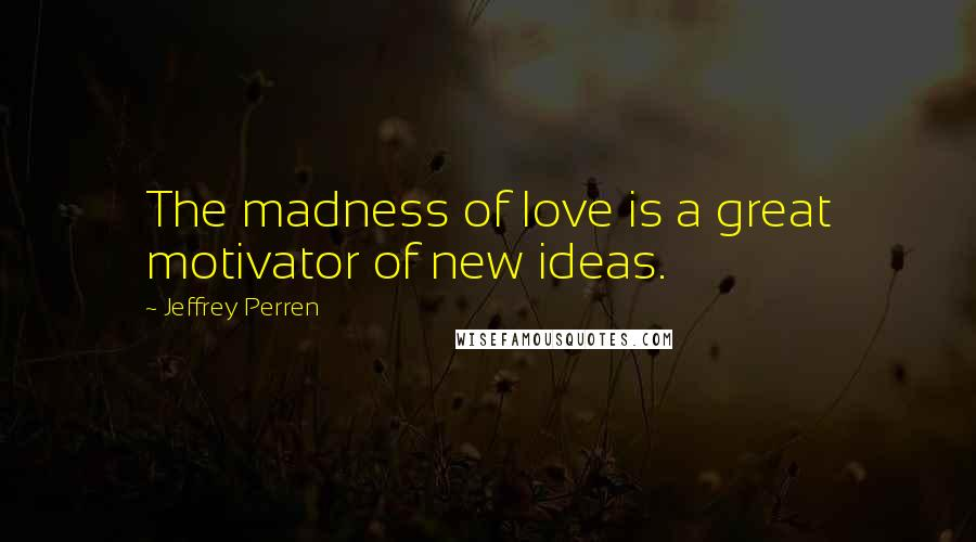 Jeffrey Perren quotes: The madness of love is a great motivator of new ideas.