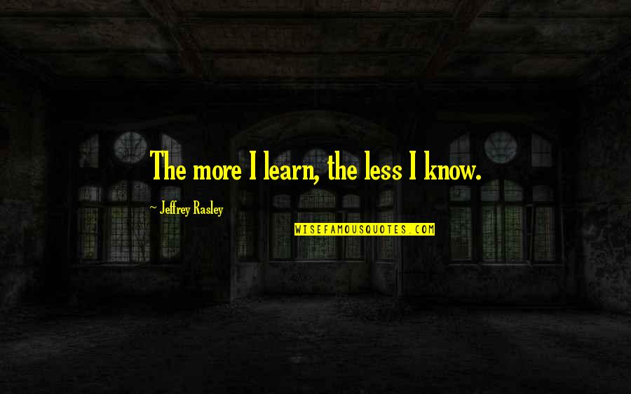 Jeffrey Rasley Quotes By Jeffrey Rasley: The more I learn, the less I know.