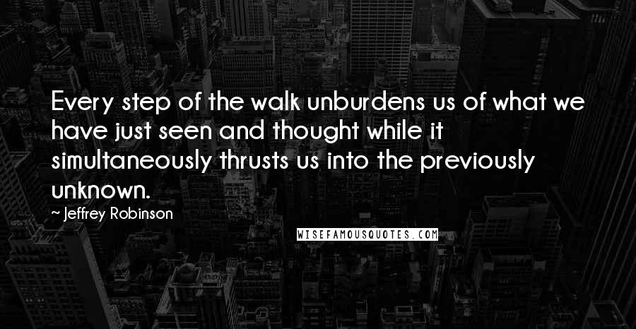 Jeffrey Robinson quotes: Every step of the walk unburdens us of what we have just seen and thought while it simultaneously thrusts us into the previously unknown.
