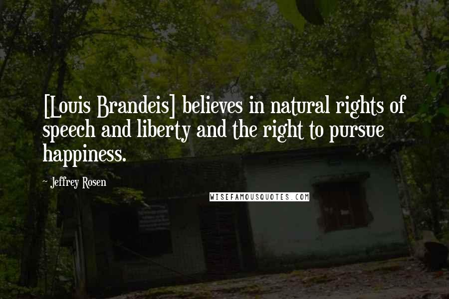Jeffrey Rosen quotes: [Louis Brandeis] believes in natural rights of speech and liberty and the right to pursue happiness.