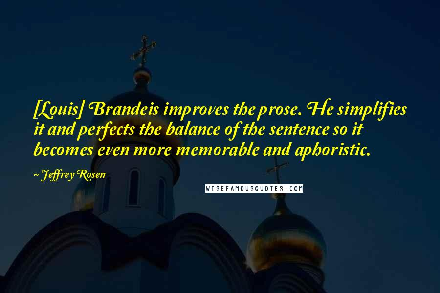 Jeffrey Rosen quotes: [Louis] Brandeis improves the prose. He simplifies it and perfects the balance of the sentence so it becomes even more memorable and aphoristic.