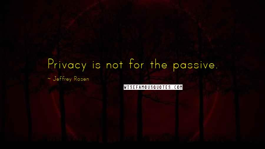 Jeffrey Rosen quotes: Privacy is not for the passive.