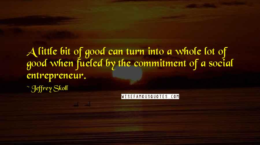 Jeffrey Skoll quotes: A little bit of good can turn into a whole lot of good when fueled by the commitment of a social entrepreneur.
