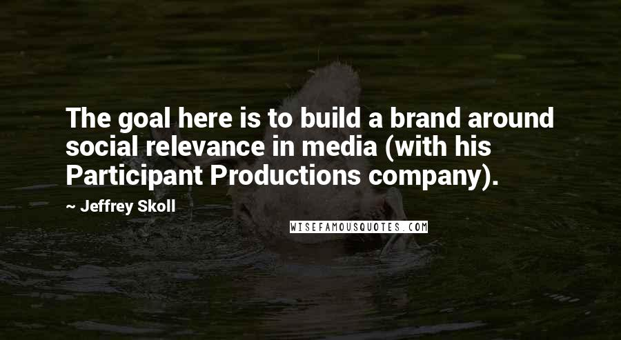 Jeffrey Skoll quotes: The goal here is to build a brand around social relevance in media (with his Participant Productions company).