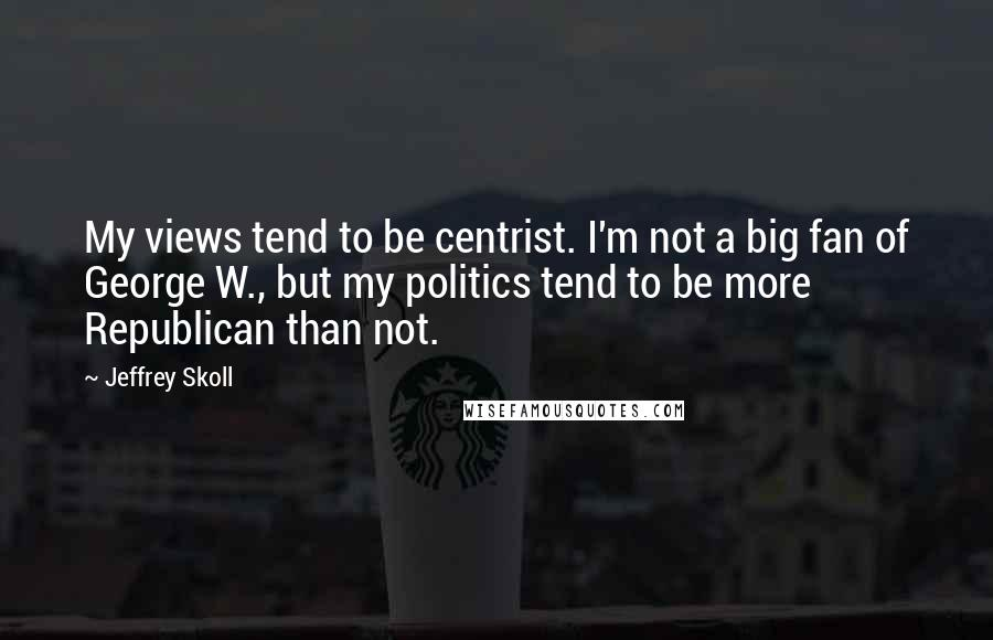 Jeffrey Skoll quotes: My views tend to be centrist. I'm not a big fan of George W., but my politics tend to be more Republican than not.