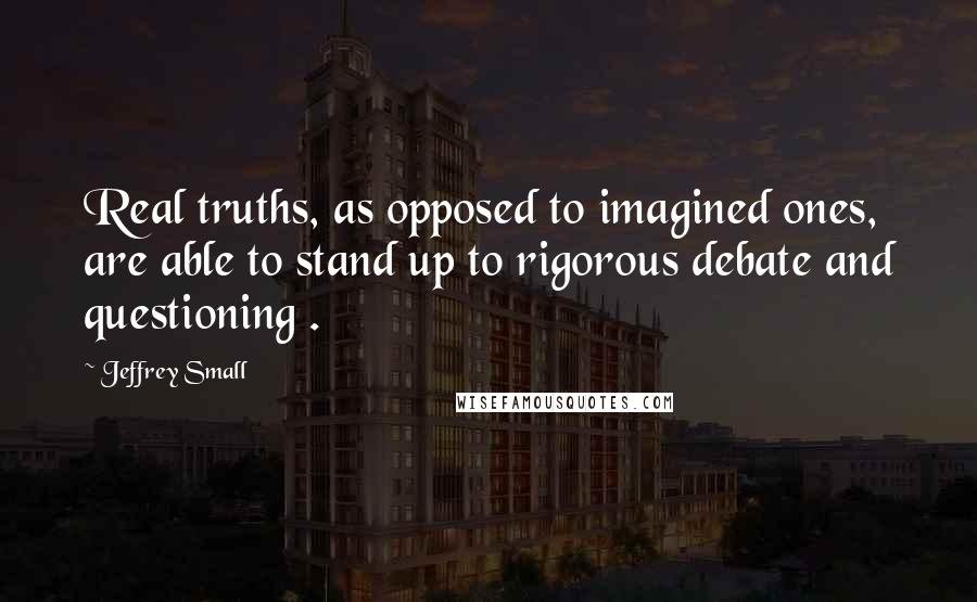 Jeffrey Small quotes: Real truths, as opposed to imagined ones, are able to stand up to rigorous debate and questioning .